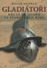 Gladiátoři. Krutá podívaná ve starověkém Římě